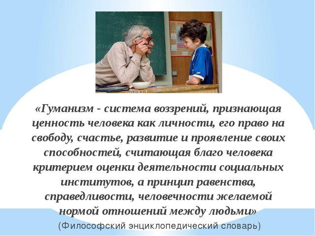 «Гуманизм - система воззрений, признающая ценность человека как личности, его...