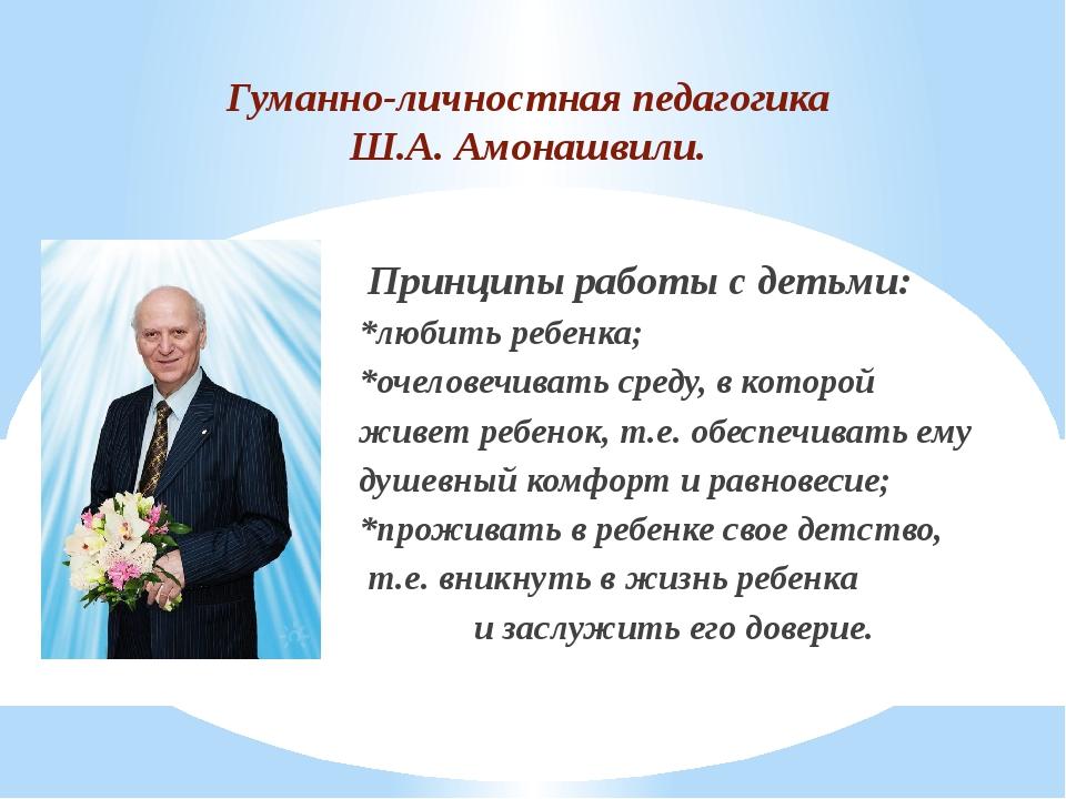 Гуманно-личностная педагогика Ш.А. Амонашвили. Принципы работы с детьми: *люб...