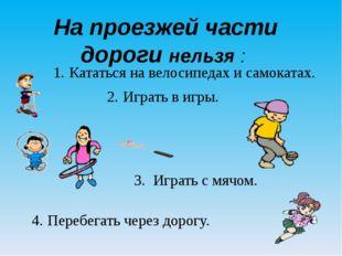 На проезжей части дороги нельзя : 1. Кататься на велосипедах и самокатах. 2.