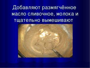 Добавляют размягчённое масло сливочное, молока и тщательно вымешивают