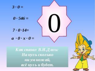 a ∙ 0 ∙ x ∙ 0 = 3 ∙ 0 = 0 Как сказал В.И.Даль: На нуль сколько ни умножай, вс