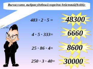 Вычислите, выбрав удобный порядок действий(№416): 483 ∙ 2 ∙ 5 = 48300 4 ∙ 5 ∙