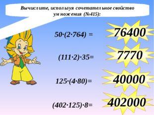 50∙(2∙764) = 76400 (111∙2)∙35= 7770 125∙(4∙80)= 40000 (402∙125)∙8= 402000 Выч