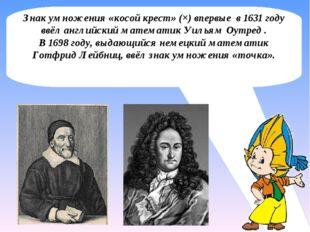 Знак умножения «косой крест» (×) впервые в 1631 году ввёл английский математи
