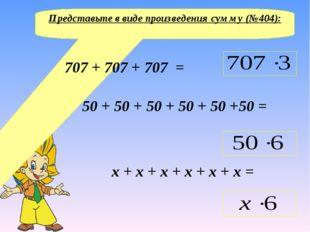 Представьте в виде произведения сумму (№404): 707 + 707 + 707 = 50 + 50 + 50