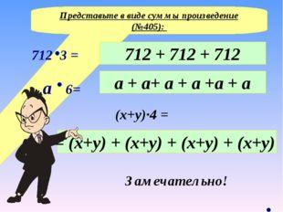 Представьте в виде суммы произведение (№405): 712 + 712 + 712 (x+y)∙4 = a + a