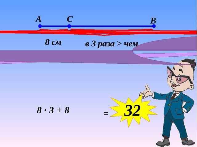 8 ∙ 3 + 8 = 32 в 3 раза > чем C A B 8 см