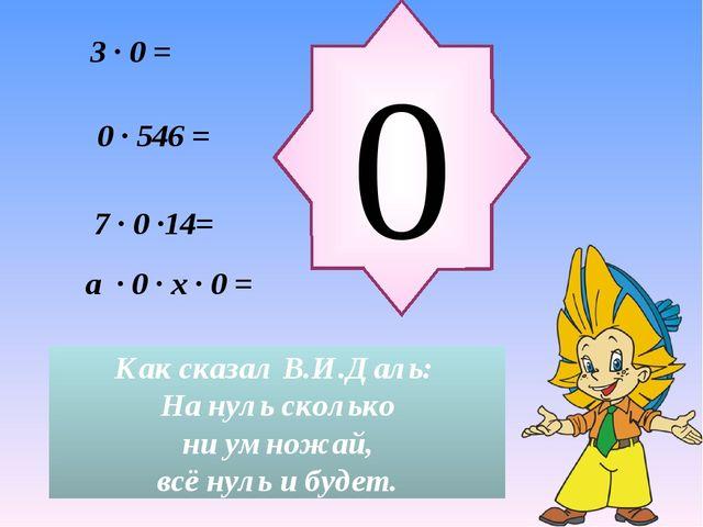 a ∙ 0 ∙ x ∙ 0 = 3 ∙ 0 = 0 Как сказал В.И.Даль: На нуль сколько ни умножай, вс...