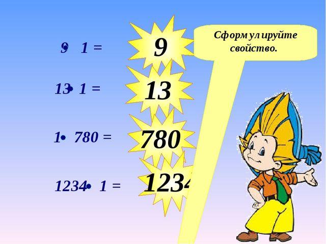 9 13 780 1234 Сформулируйте свойство. 9 1 = 13 1 = 1234 1 = 1 780 =
