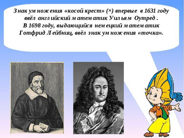 Знак умножения «косой крест» (×) впервые в 1631 году ввёл английский математи...
