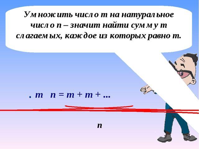 Умножить число m на натуральное число n – значит найти сумму т слагаемых, каж...