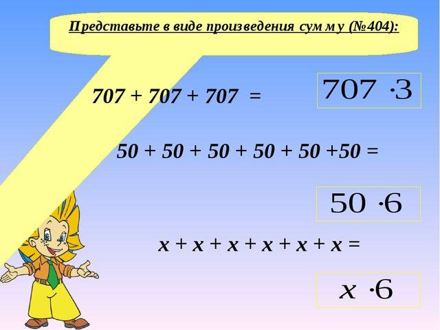 Представьте в виде произведения сумму (№404): 707 + 707 + 707 = 50 + 50 + 50...