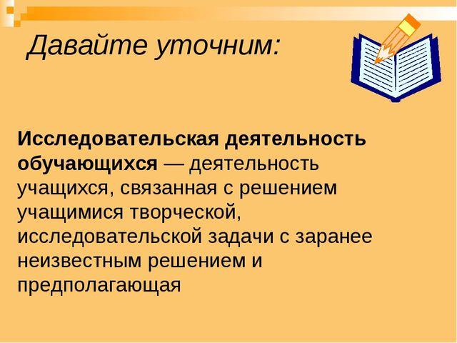 Давайте уточним: Исследовательская деятельность обучающихся — деятельность уч...