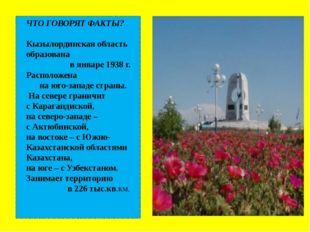 ЧТО ГОВОРЯТ ФАКТЫ? Кызылординская область образована в январе 1938 г. Распол