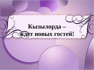 Кызылорда – ждет новых гостей!