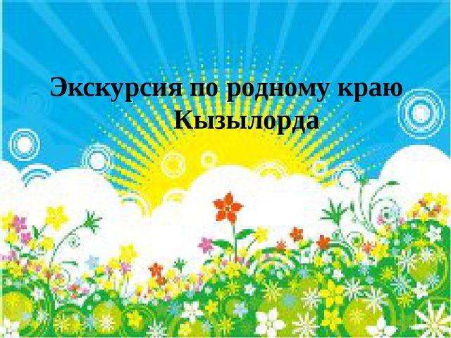 Экскурсия по родному краю Кызылорда