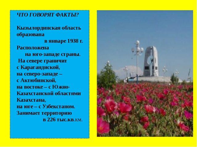 ЧТО ГОВОРЯТ ФАКТЫ? Кызылординская область образована в январе 1938 г. Распол...