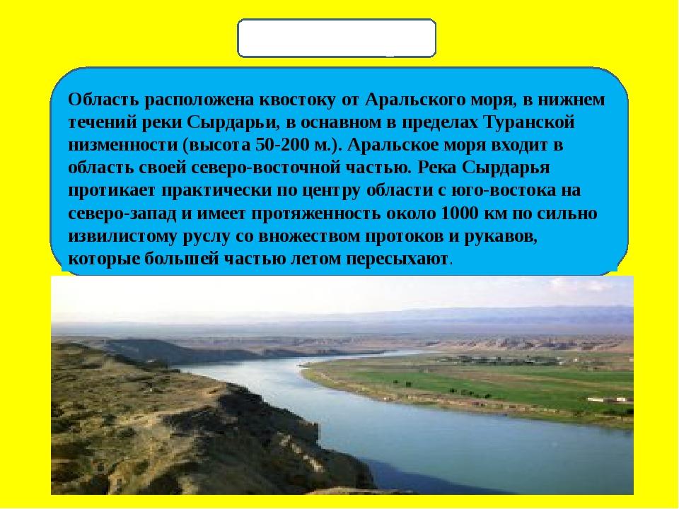 Область расположена квостоку от Аральского моря, в нижнем течений реки Сырда...