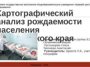 Картографический анализ рождаемости населения Хабаровского края Выполнили уча