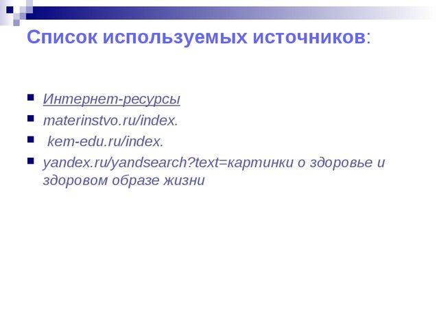 Список используемых источников: Интернет-ресурсы materinstvo.ru/index. kem-ed...