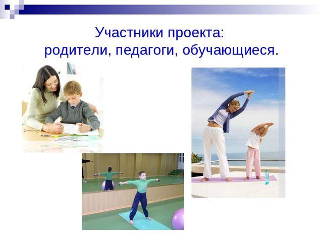 Участники проекта: родители, педагоги, обучающиеся.