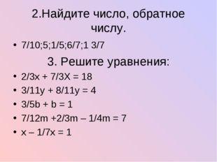 2.Найдите число, обратное числу. 7/10;5;1/5;6/7;1 3/7 3. Решите уравнения: 2/