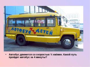 Автобус движется со скоростью ¾ км/мин. Какой путь пройдет автобус за 4 мину
