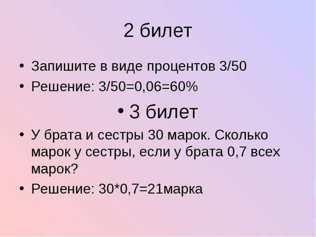 2 билет Запишите в виде процентов 3/50 Решение: 3/50=0,06=60% 3 билет У брата...