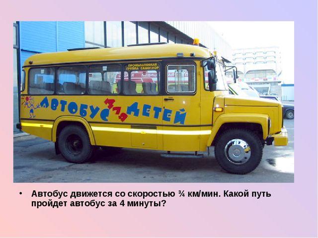 Автобус движется со скоростью ¾ км/мин. Какой путь пройдет автобус за 4 мину...
