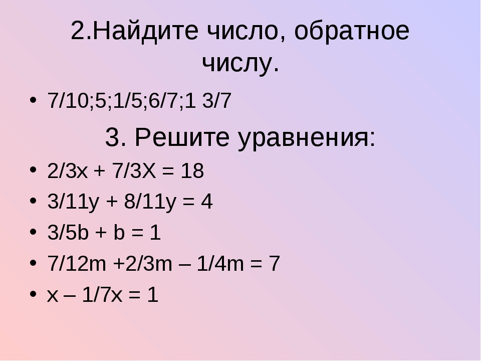 2.Найдите число, обратное числу. 7/10;5;1/5;6/7;1 3/7 3. Решите уравнения: 2/...