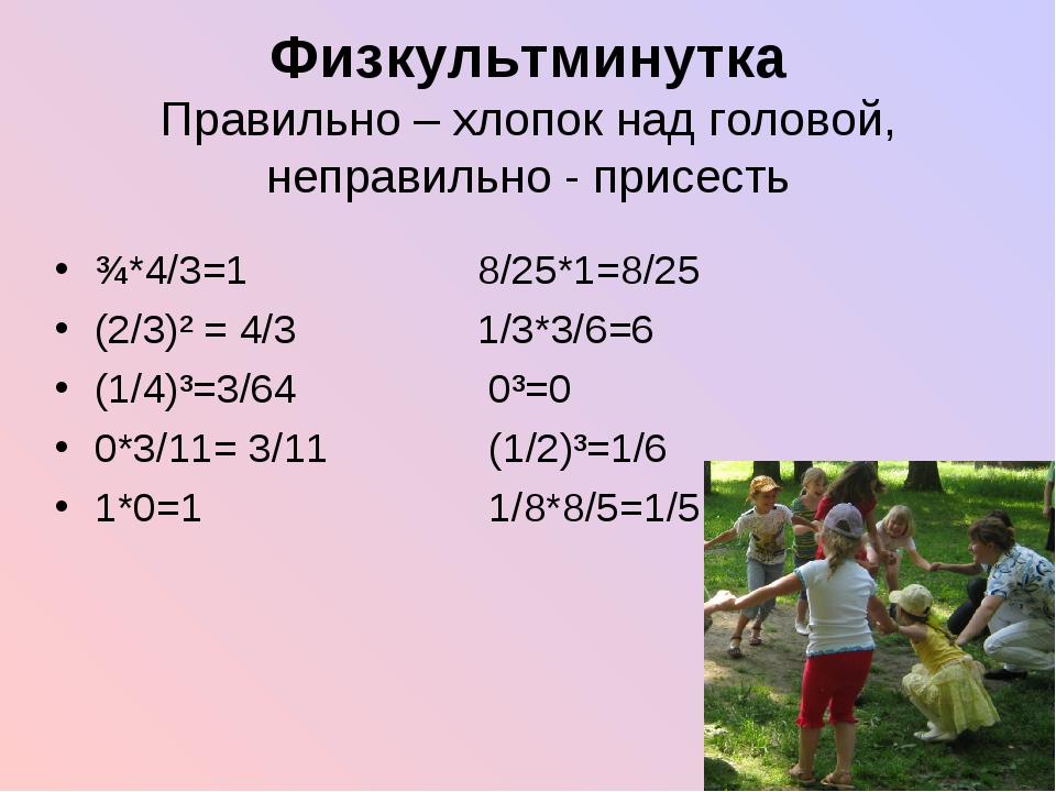 Физкультминутка Правильно – хлопок над головой, неправильно - присесть ¾*4/3=...