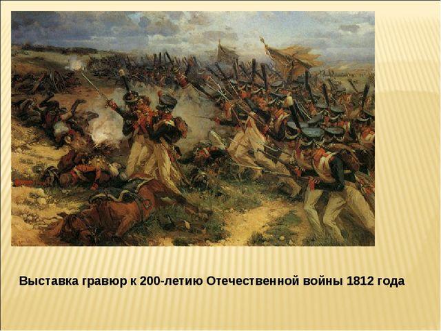 Выставка гравюр к200-летиюОтечественной войны 1812 года