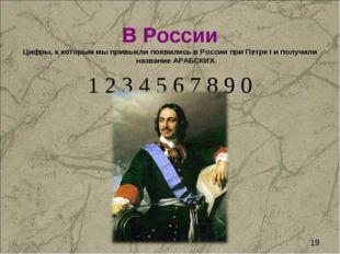 В России Цифры, к которым мы привыкли появились в России при Петре I и получи