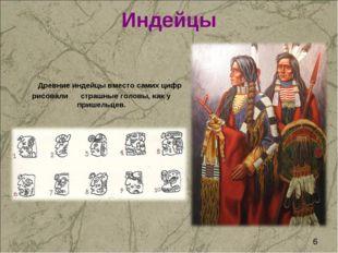 Индейцы Древние индейцы вместо самих цифр рисовали страшные головы, как у при