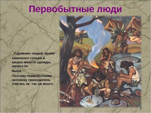 Первобытные люди У древних людей, кроме каменного топора и шкуры вместо одежд...
