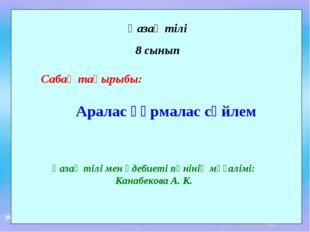 Қазақ тілі 8 сынып Сабақ тақырыбы: Аралас құрмалас сөйлем Қазақ тілі мен әдеб