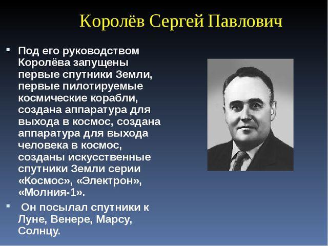 Королёв Сергей Павлович Под его руководством Королёва запущены первые спутни...