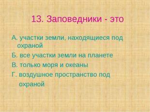 13. Заповедники - это А. участки земли, находящиеся под охраной Б. все участк
