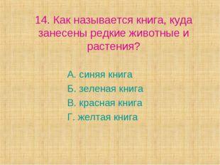14. Как называется книга, куда занесены редкие животные и растения? А. синяя