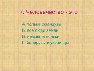 7. Человечество - это А. только французы Б. все люди земли В. немцы и поляки