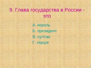 9. Глава государства в России - это А. король Б. президент В. султан Г. герцог