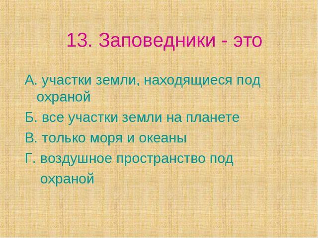 13. Заповедники - это А. участки земли, находящиеся под охраной Б. все участк...