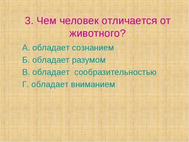 3. Чем человек отличается от животного? А. обладает сознанием Б. обладает раз...