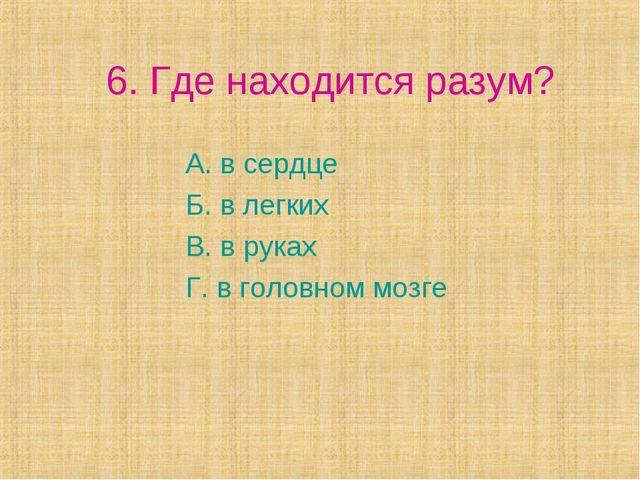 6. Где находится разум? А. в сердце Б. в легких В. в руках Г. в головном мозге