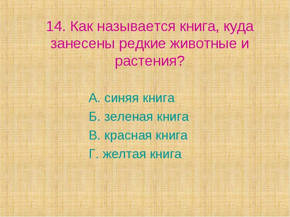 14. Как называется книга, куда занесены редкие животные и растения? А. синяя...