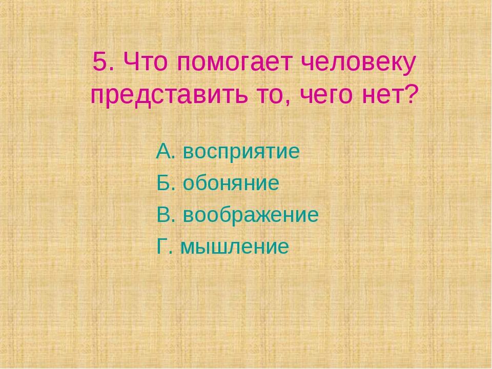 5. Что помогает человеку представить то, чего нет? А. восприятие Б. обоняние...