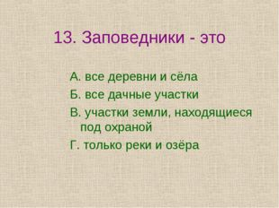 13. Заповедники - это А. все деревни и сёла Б. все дачные участки В. участки