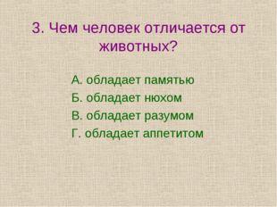 3. Чем человек отличается от животных? А. обладает памятью Б. обладает нюхом