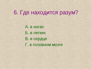 6. Где находится разум? А. в ногах Б. в легких В. в сердце Г. в головном мозге