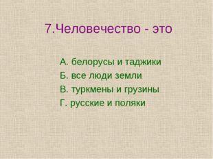7.Человечество - это А. белорусы и таджики Б. все люди земли В. туркмены и г
